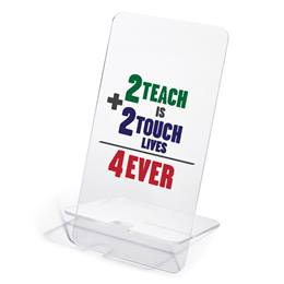 Phone Stand - 2 Teach is 2 Touch Lives 4 Ever